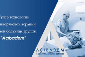 """Супер технологии противораковой терапии в новой больнице группы """"Acıbadem"""""""